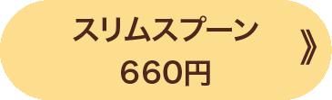 スリムスプーン 660円 》